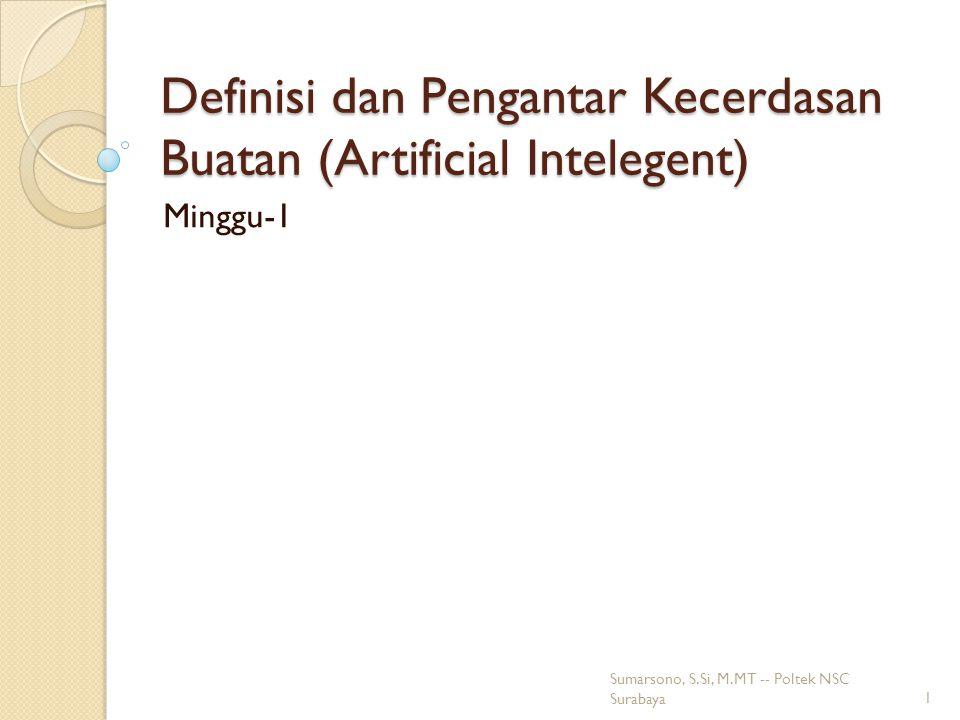Definisi dan Pengantar Kecerdasan Buatan (Artificial Intelegent) Minggu-1 1 Sumarsono, S.Si, M.MT -- Poltek NSC Surabaya