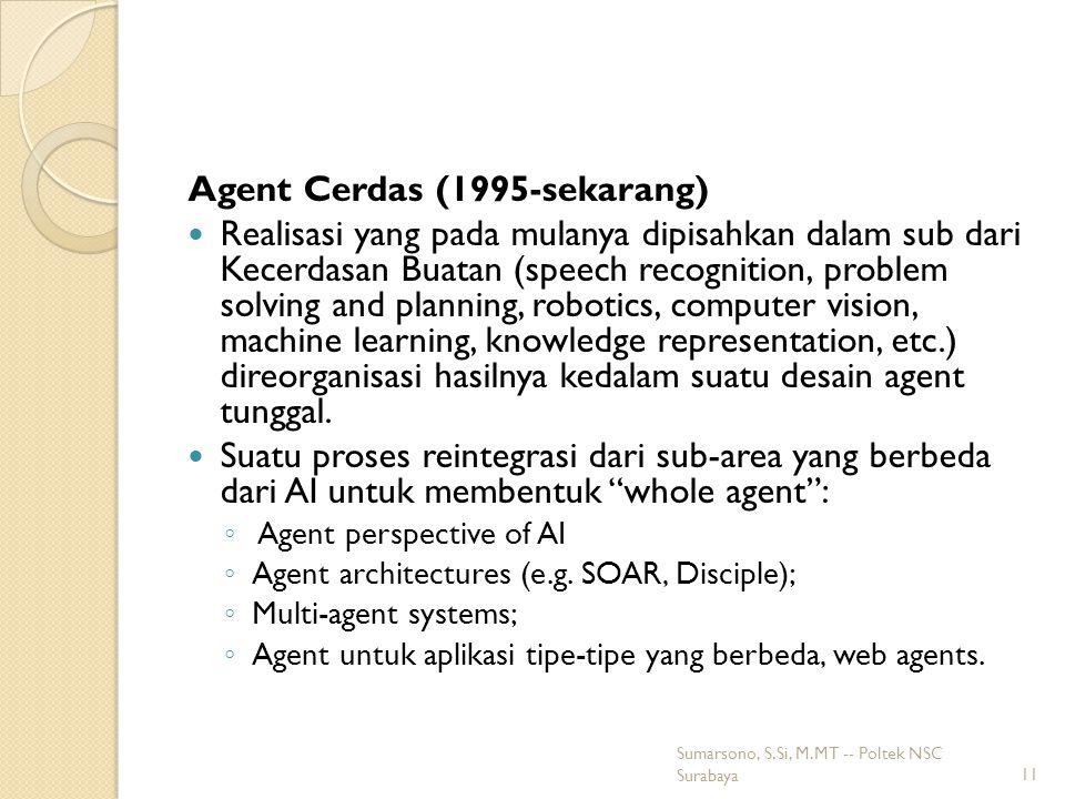 Agent Cerdas (1995-sekarang) Realisasi yang pada mulanya dipisahkan dalam sub dari Kecerdasan Buatan (speech recognition, problem solving and planning, robotics, computer vision, machine learning, knowledge representation, etc.) direorganisasi hasilnya kedalam suatu desain agent tunggal.