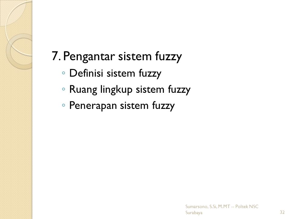 7. Pengantar sistem fuzzy ◦ Definisi sistem fuzzy ◦ Ruang lingkup sistem fuzzy ◦ Penerapan sistem fuzzy 32 Sumarsono, S.Si, M.MT -- Poltek NSC Surabay