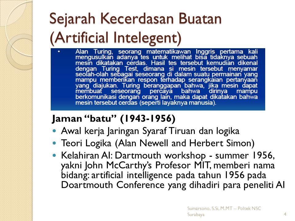 Sejarah Kecerdasan Buatan (Artificial Intelegent) Jaman batu (1943-1956) Awal kerja Jaringan Syaraf Tiruan dan logika Teori Logika (Alan Newell and Herbert Simon) Kelahiran AI: Dartmouth workshop - summer 1956, yakni John McCarthy's Profesor MIT, memberi nama bidang: artificial intelligence pada tahun 1956 pada Doartmouth Conference yang dihadiri para peneliti AI 4 Sumarsono, S.Si, M.MT -- Poltek NSC Surabaya