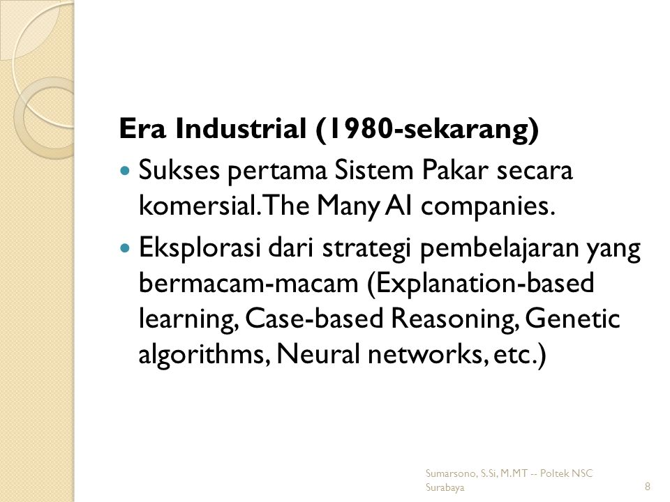 Era Industrial (1980-sekarang) Sukses pertama Sistem Pakar secara komersial.The Many AI companies.