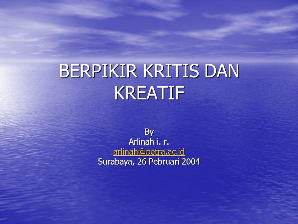 BERPIKIR KRITIS DAN KREATIF By Arlinah i. r. arlinah@petra.ac.id Surabaya, 26 Pebruari 2004