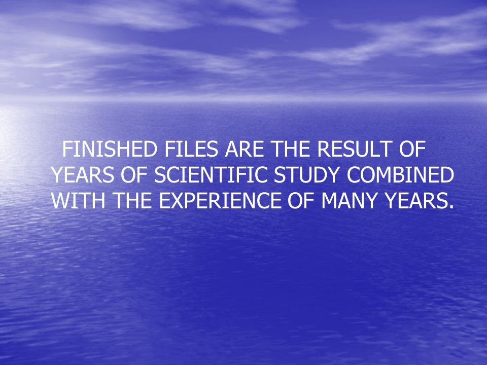 FINISHED FILES ARE THE RESULT OF YEARS OF SCIENTIFIC STUDY COMBINED WITH THE EXPERIENCE OF MANY YEARS.