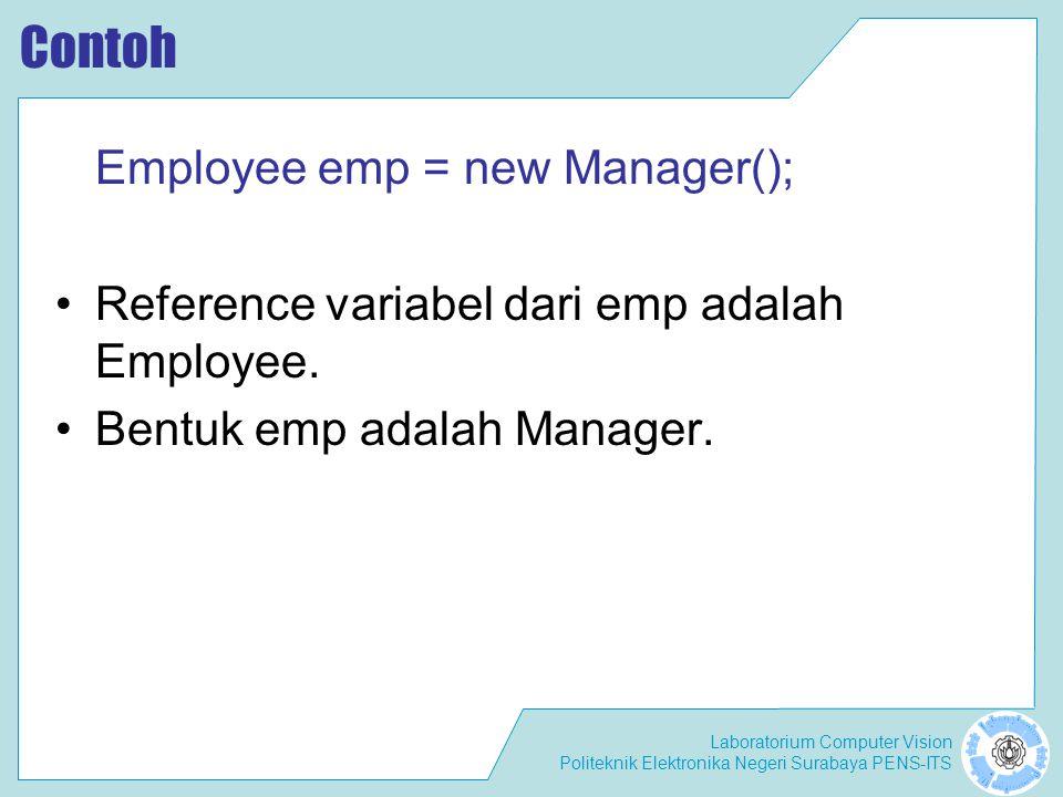 Laboratorium Computer Vision Politeknik Elektronika Negeri Surabaya PENS-ITS Contoh Employee emp = new Manager(); Reference variabel dari emp adalah E