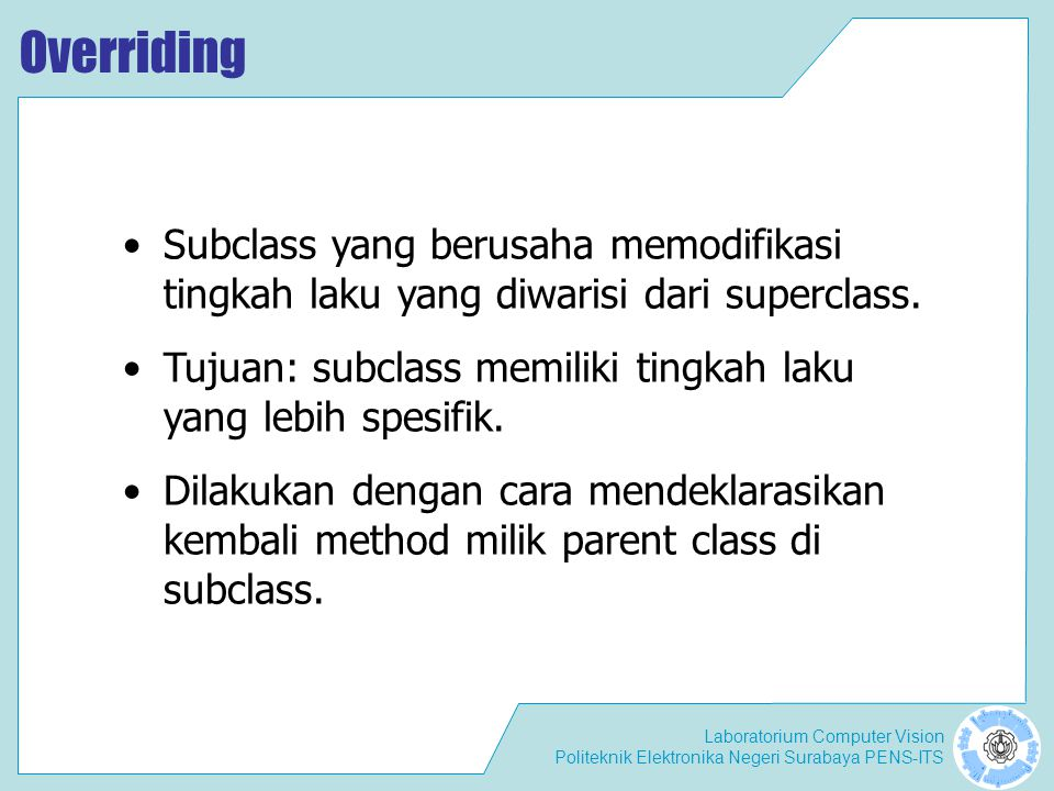 Laboratorium Computer Vision Politeknik Elektronika Negeri Surabaya PENS-ITS Overriding Deklarasi method pada subclass harus sama dengan yang terdapat di super class.