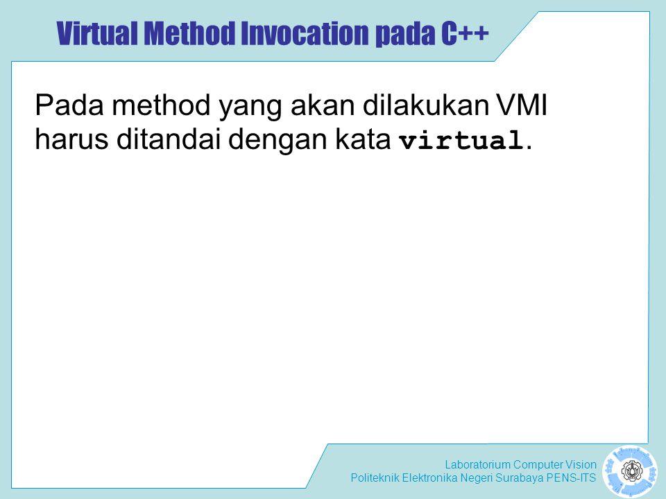 Laboratorium Computer Vision Politeknik Elektronika Negeri Surabaya PENS-ITS Virtual Method Invocation pada C++ Pada method yang akan dilakukan VMI ha
