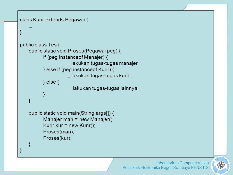 Laboratorium Computer Vision Politeknik Elektronika Negeri Surabaya PENS-ITS … class Kurir extends Pegawai { … } public class Tes { public static void