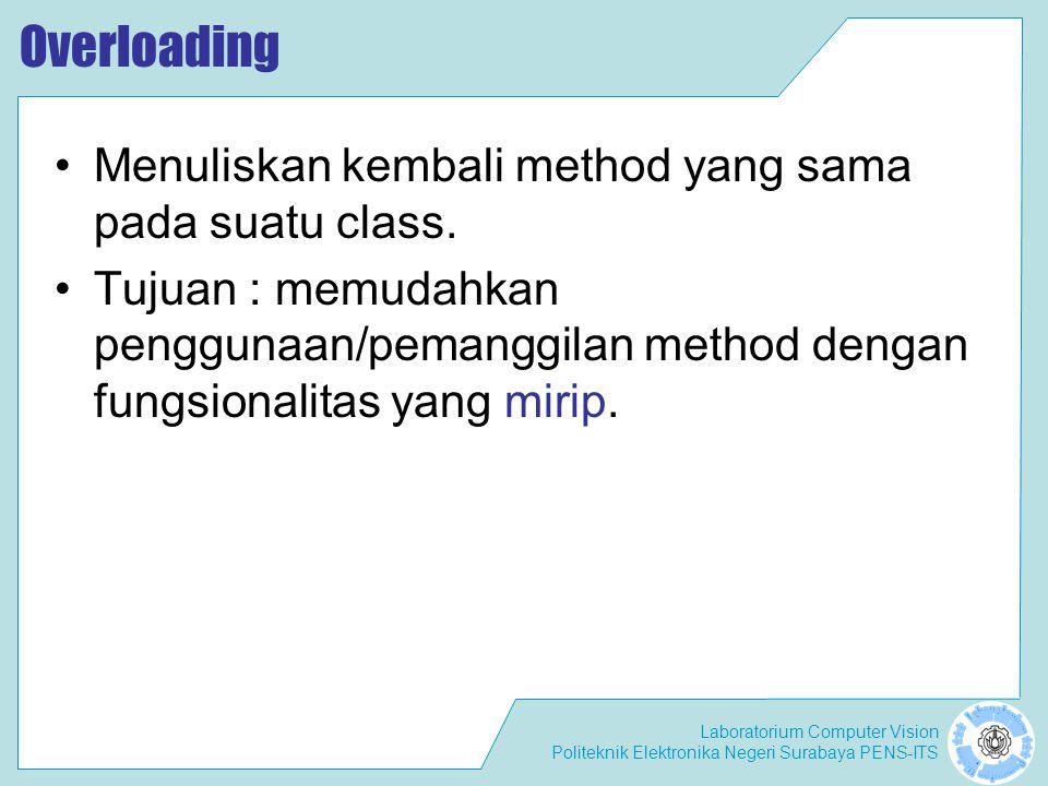 Laboratorium Computer Vision Politeknik Elektronika Negeri Surabaya PENS-ITS Aturan Pendeklarasian Method Overloading Nama method harus sama Daftar parameter harus berbeda Return type boleh sama, juga boleh berbeda