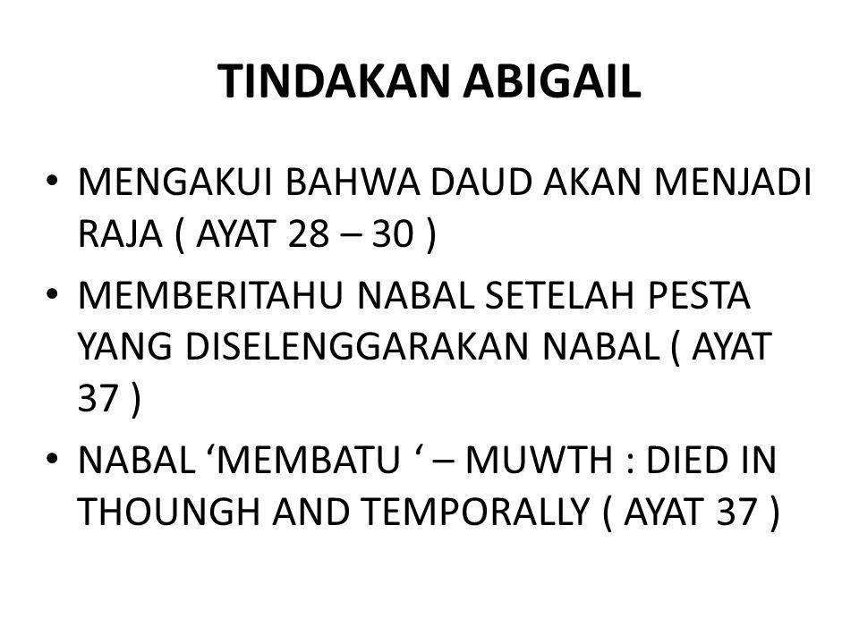 TINDAKAN ABIGAIL MENGAKUI BAHWA DAUD AKAN MENJADI RAJA ( AYAT 28 – 30 ) MEMBERITAHU NABAL SETELAH PESTA YANG DISELENGGARAKAN NABAL ( AYAT 37 ) NABAL 'MEMBATU ' – MUWTH : DIED IN THOUNGH AND TEMPORALLY ( AYAT 37 )