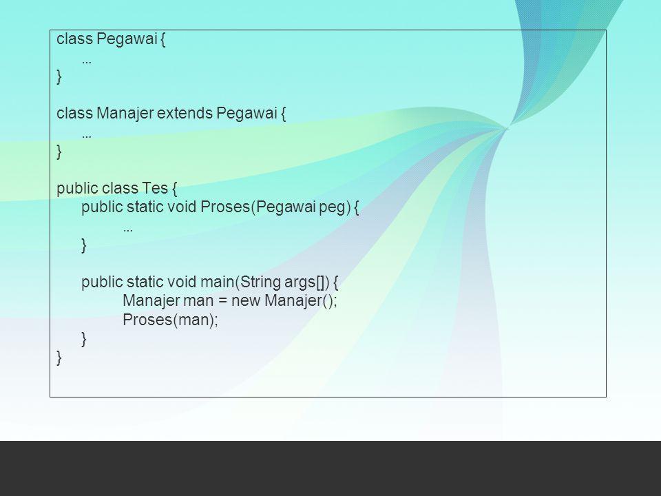 class Pegawai { … } class Manajer extends Pegawai { … } public class Tes { public static void Proses(Pegawai peg) { … } public static void main(String