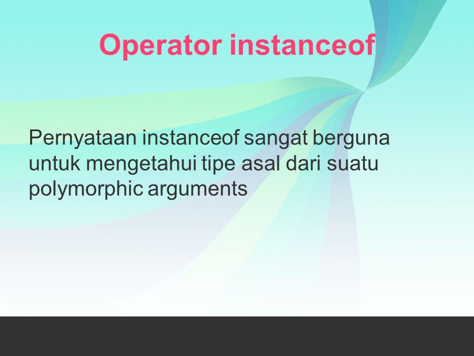 Operator instanceof Pernyataan instanceof sangat berguna untuk mengetahui tipe asal dari suatu polymorphic arguments