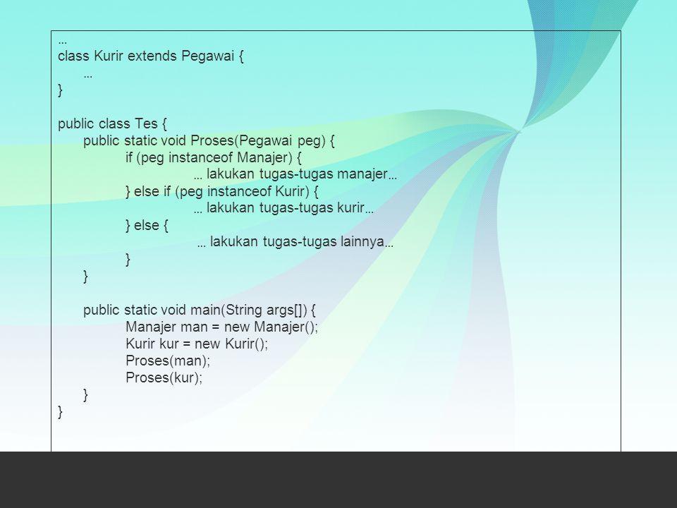 … class Kurir extends Pegawai { … } public class Tes { public static void Proses(Pegawai peg) { if (peg instanceof Manajer) { … lakukan tugas-tugas ma