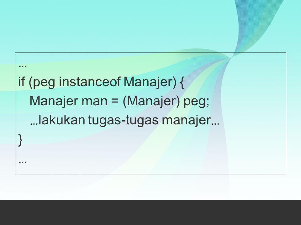 … if (peg instanceof Manajer) { Manajer man = (Manajer) peg; … lakukan tugas-tugas manajer … } …