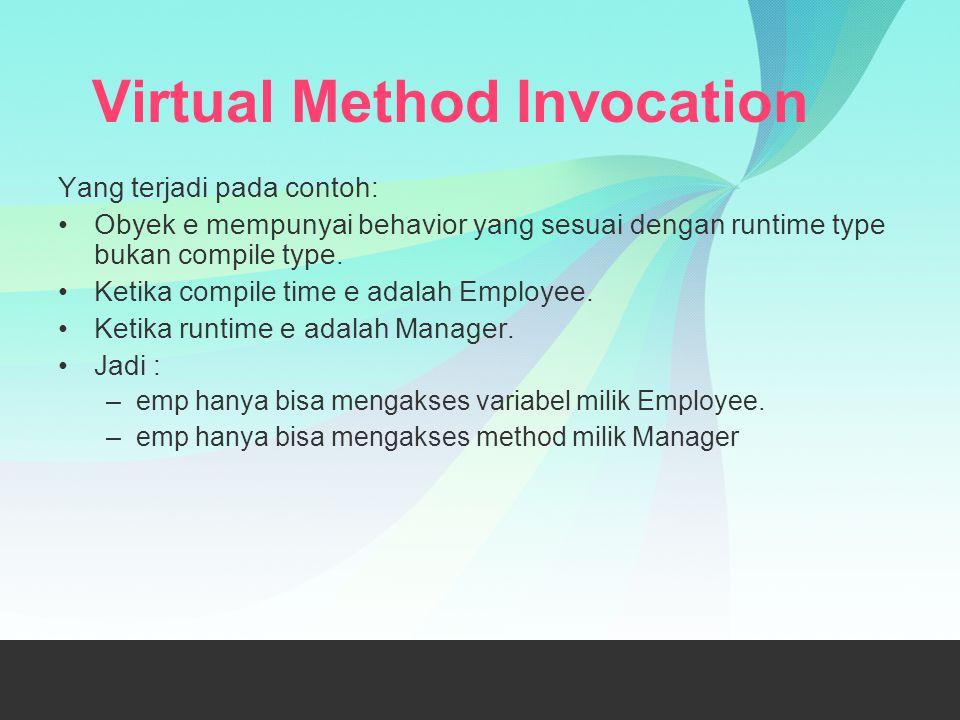 Virtual Method Invocation Yang terjadi pada contoh: Obyek e mempunyai behavior yang sesuai dengan runtime type bukan compile type. Ketika compile time