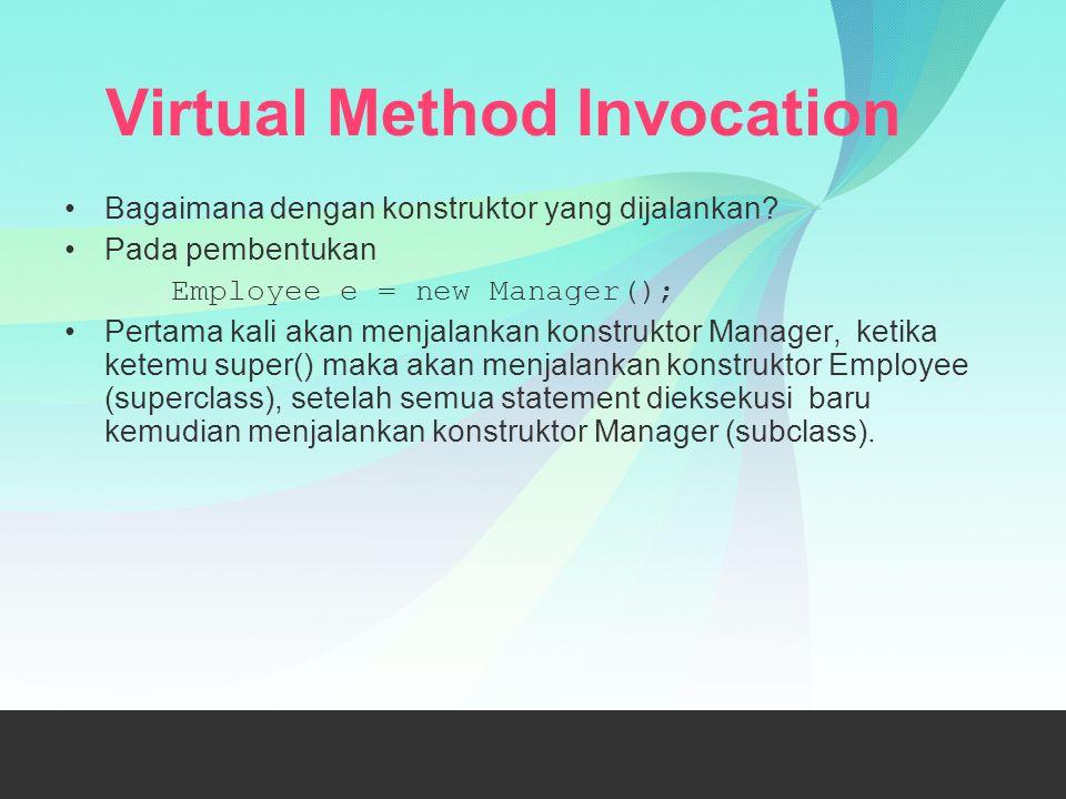 Virtual Method Invocation Bagaimana dengan konstruktor yang dijalankan? Pada pembentukan Employee e = new Manager(); Pertama kali akan menjalankan kon