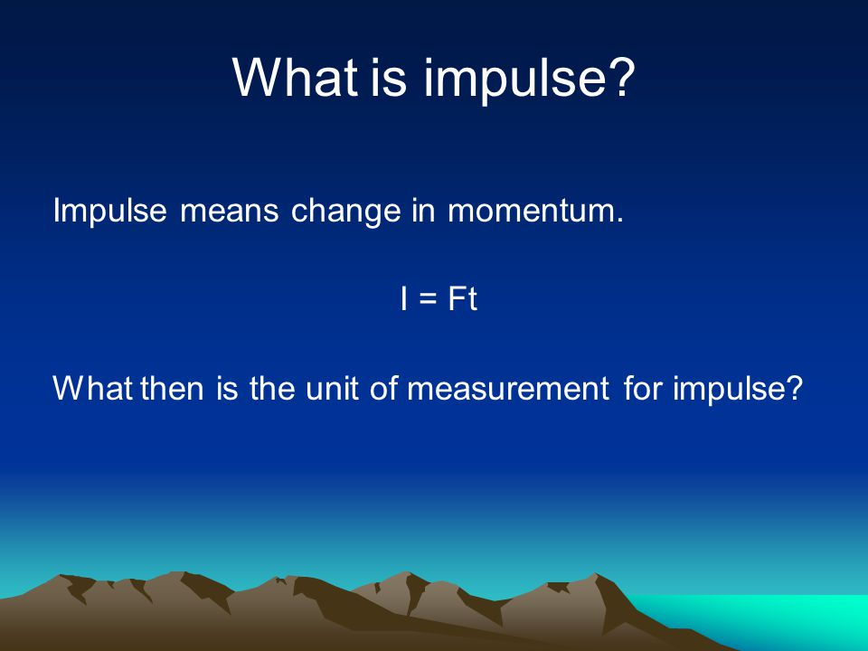 What is impulse.Impulse means change in momentum.