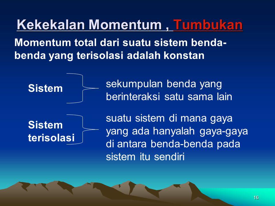 15 Penyelesaian Kita ambil arah x positif ke kanan. Pada setiap sekon, air dengan momentum p x = mv x = (1,5 kg)(20 m/s) = 30 kg.m/s berhenti pada saa