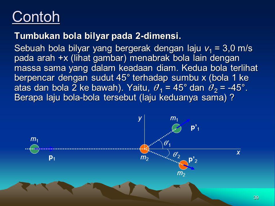 38 Kekekalan momentum pada tumbukan 2 dimensi Pada arah sumbu-x: Karena pada awalnya tidak ada gerak pada arah sumbu-y, komponen-y dari momentum adala