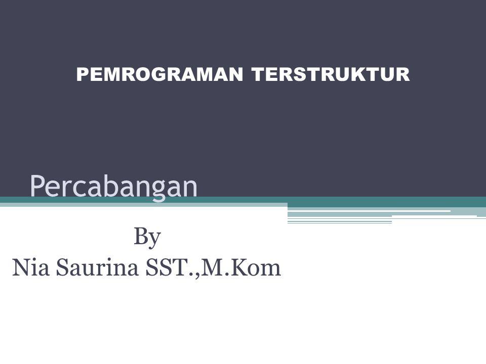 Percabangan By Nia Saurina SST.,M.Kom PEMROGRAMAN TERSTRUKTUR