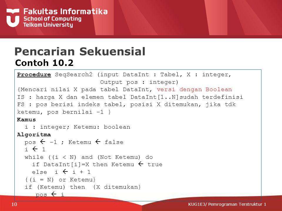 12-CRS-0106 REVISED 8 FEB 2013 KUG1E3/ Pemrograman Terstruktur 1 Pencarian Sekuensial Contoh 10.2 Procedure SeqSearch2 (input DataInt : Tabel, X : integer, Output pos : integer) {Mencari nilai X pada tabel DataInt, versi dengan Boolean IS : harga X dan elemen tabel DataInt[1..N]sudah terdefinisi FS : pos berisi indeks tabel, posisi X ditemukan, jika tdk ketemu, pos bernilai -1 } Kamus i : integer; Ketemu: boolean Algoritma pos  -1 ; Ketemu  false i  1 while ((i < N) and (Not Ketemu) do if DataInt[i]=X then Ketemu  true else i  i + 1 {(i = N) or Ketemu} if (Ketemu) then {X ditemukan} pos  i 10