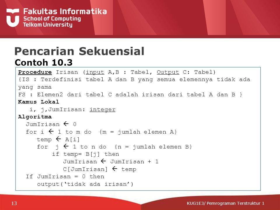 12-CRS-0106 REVISED 8 FEB 2013 KUG1E3/ Pemrograman Terstruktur 1 Pencarian Sekuensial Contoh 10.3 Procedure Irisan (input A,B : Tabel, Output C: Tabel) {IS : Terdefinisi tabel A dan B yang semua elemennya tidak ada yang sama FS : Elemen2 dari tabel C adalah irisan dari tabel A dan B } Kamus Lokal i, j,JumIrisan: integer Algoritma JumIrisan  0 for i  1 to m do {m = jumlah elemen A} temp  A[i] for j  1 to n do {n = jumlah elemen B} if temp= B[j] then JumIrisan  JumIrisan + 1 C[JumIrisan]  temp If JumIrisan = 0 then output('tidak ada irisan') 13