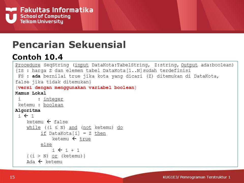 12-CRS-0106 REVISED 8 FEB 2013 KUG1E3/ Pemrograman Terstruktur 1 Pencarian Sekuensial Contoh 10.4 Procedure SeqString (input DataKota:TabelString, Z:string, Output ada:boolean) {IS : harga Z dan elemen tabel DataKota[1..N]sudah terdefinisi FS : ada bernilai true jika kota yang dicari (Z) ditemukan di DataKota, false jika tidak ditemukan} {versi dengan menggunakan variabel boolean} Kamus Lokal i : integer ketemu : boolean Algoritma i  1 ketemu  false while ((i  N) and (not ketemu) do if DataKota[i] = Z then ketemu  true else i  i + 1 {(i > N) or (ketemu)} Ada  ketemu 15