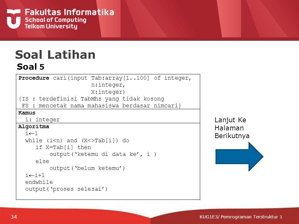 12-CRS-0106 REVISED 8 FEB 2013 KUG1E3/ Pemrograman Terstruktur 1 Soal Latihan Procedure cari(input Tab:array[1..100] of integer, n:integer, X:integer) {IS : terdefinisi TabMhs yang tidak kosong FS : mencetak nama mahasiswa berdasar nimcari} Kamus i: integer Algoritma i  1 while (i Tab[i]) do if X=Tab[i] then output('ketemu di data ke', i ) else output('belum ketemu') i  i+1 endwhile output('proses selesai') Soal 5 Lanjut Ke Halaman Berikutnya 34