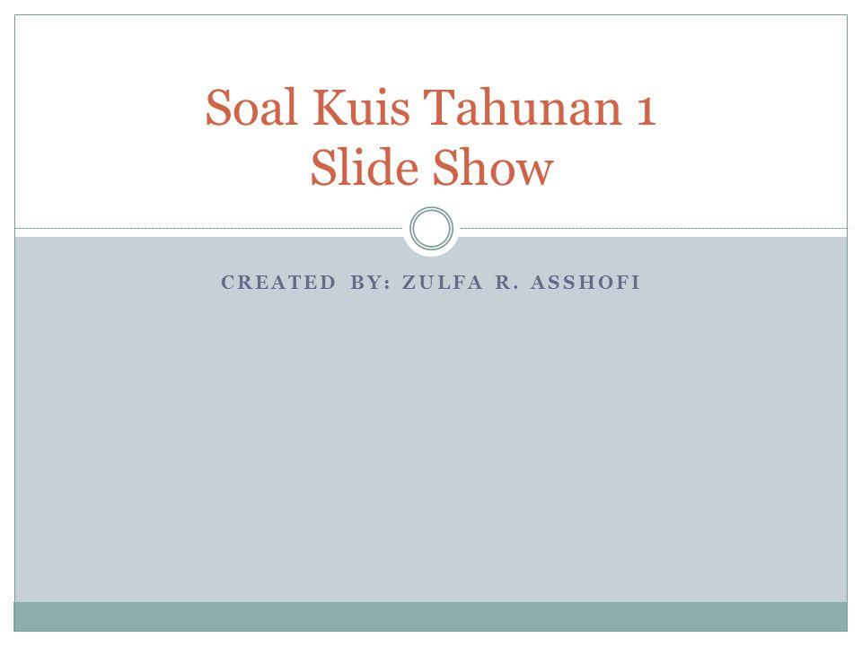 CREATED BY: ZULFA R. ASSHOFI Soal Kuis Tahunan 1 Slide Show