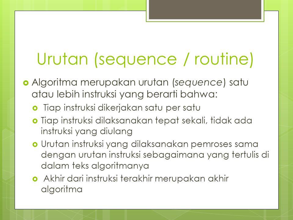 Urutan (sequence / routine)  Algoritma merupakan urutan (sequence) satu atau lebih instruksi yang berarti bahwa:  Tiap instruksi dikerjakan satu per