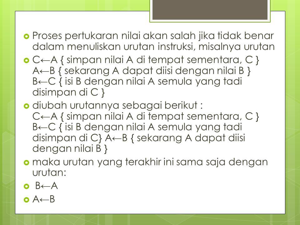  Proses pertukaran nilai akan salah jika tidak benar dalam menuliskan urutan instruksi, misalnya urutan  C←A { simpan nilai A di tempat sementara, C