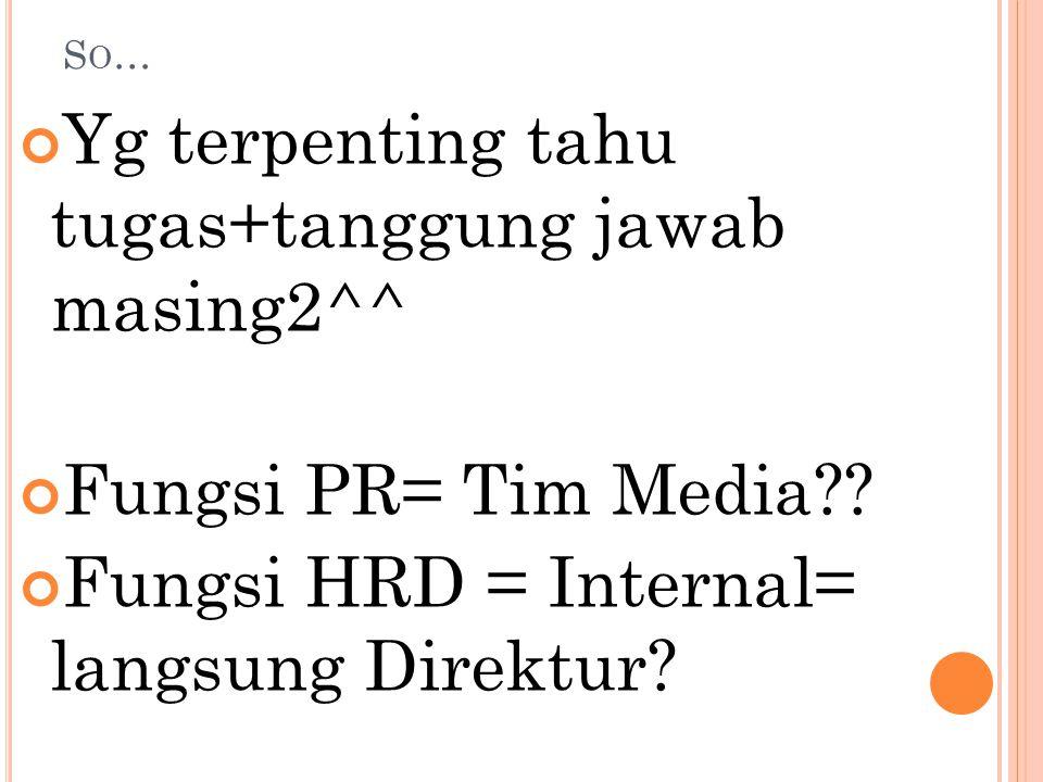 SO…SO… Yg terpenting tahu tugas+tanggung jawab masing2^^ Fungsi PR= Tim Media?? Fungsi HRD = Internal= langsung Direktur?
