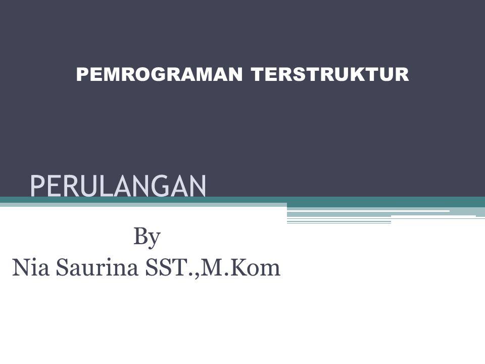 PERULANGAN By Nia Saurina SST.,M.Kom PEMROGRAMAN TERSTRUKTUR