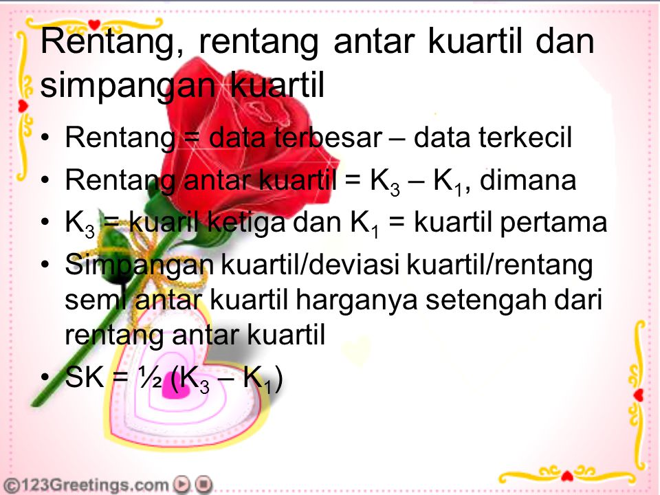 Rentang, rentang antar kuartil dan simpangan kuartil Rentang = data terbesar – data terkecil Rentang antar kuartil = K 3 – K 1, dimana K 3 = kuaril ketiga dan K 1 = kuartil pertama Simpangan kuartil/deviasi kuartil/rentang semi antar kuartil harganya setengah dari rentang antar kuartil SK = ½ (K 3 – K 1 )