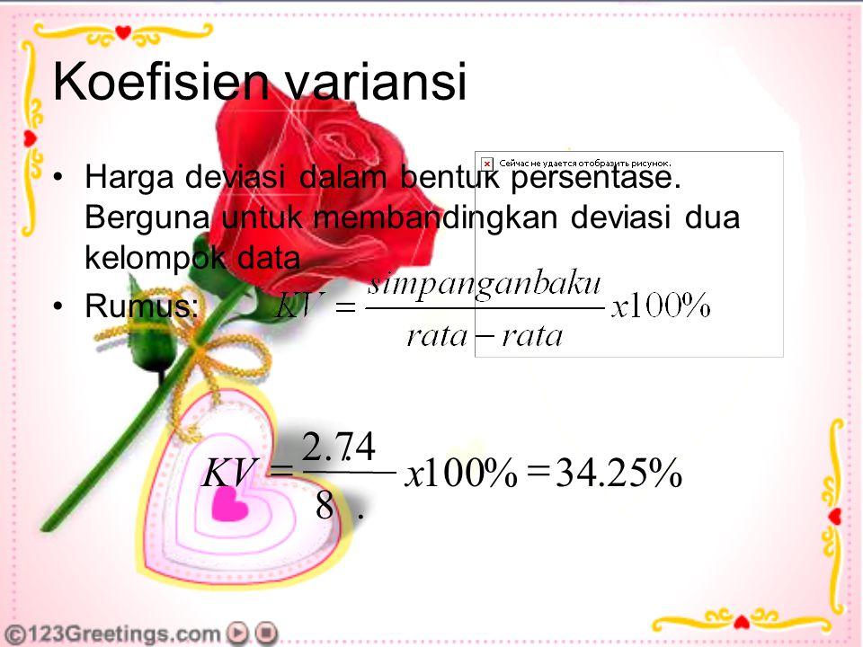 Koefisien variansi Harga deviasi dalam bentuk persentase. Berguna untuk membandingkan deviasi dua kelompok data Rumus: %25.34%100.8.2.74  xKV