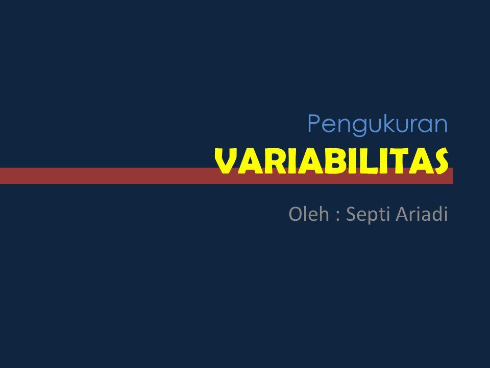 Pengukuran VARIABILITAS Oleh : Septi Ariadi