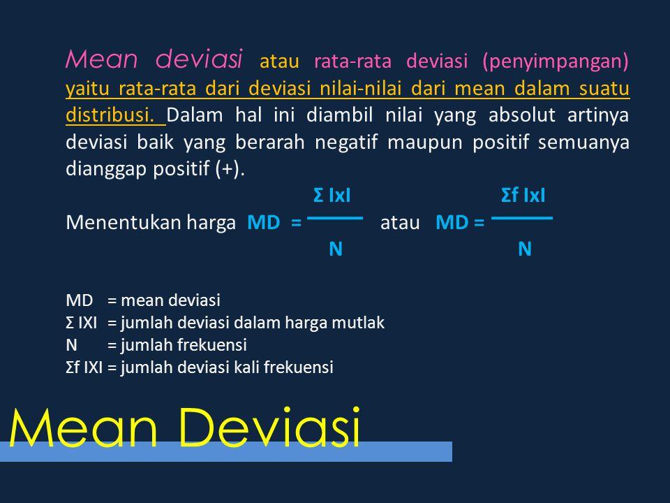Mean deviasi atau rata-rata deviasi (penyimpangan) yaitu rata-rata dari deviasi nilai-nilai dari mean dalam suatu distribusi. Dalam hal ini diambil ni