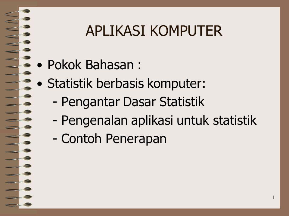 1 APLIKASI KOMPUTER Pokok Bahasan : Statistik berbasis komputer: - Pengantar Dasar Statistik - Pengenalan aplikasi untuk statistik - Contoh Penerapan