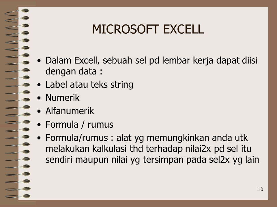 10 MICROSOFT EXCELL Dalam Excell, sebuah sel pd lembar kerja dapat diisi dengan data : Label atau teks string Numerik Alfanumerik Formula / rumus Formula/rumus : alat yg memungkinkan anda utk melakukan kalkulasi thd terhadap nilai2x pd sel itu sendiri maupun nilai yg tersimpan pada sel2x yg lain