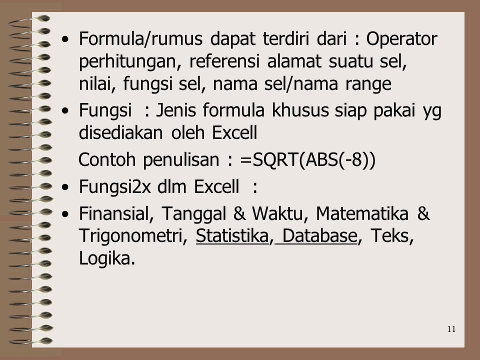 11 Formula/rumus dapat terdiri dari : Operator perhitungan, referensi alamat suatu sel, nilai, fungsi sel, nama sel/nama range Fungsi : Jenis formula khusus siap pakai yg disediakan oleh Excell Contoh penulisan : =SQRT(ABS(-8)) Fungsi2x dlm Excell : Finansial, Tanggal & Waktu, Matematika & Trigonometri, Statistika, Database, Teks, Logika.