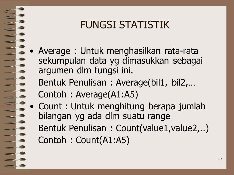 12 FUNGSI STATISTIK Average : Untuk menghasilkan rata-rata sekumpulan data yg dimasukkan sebagai argumen dlm fungsi ini.