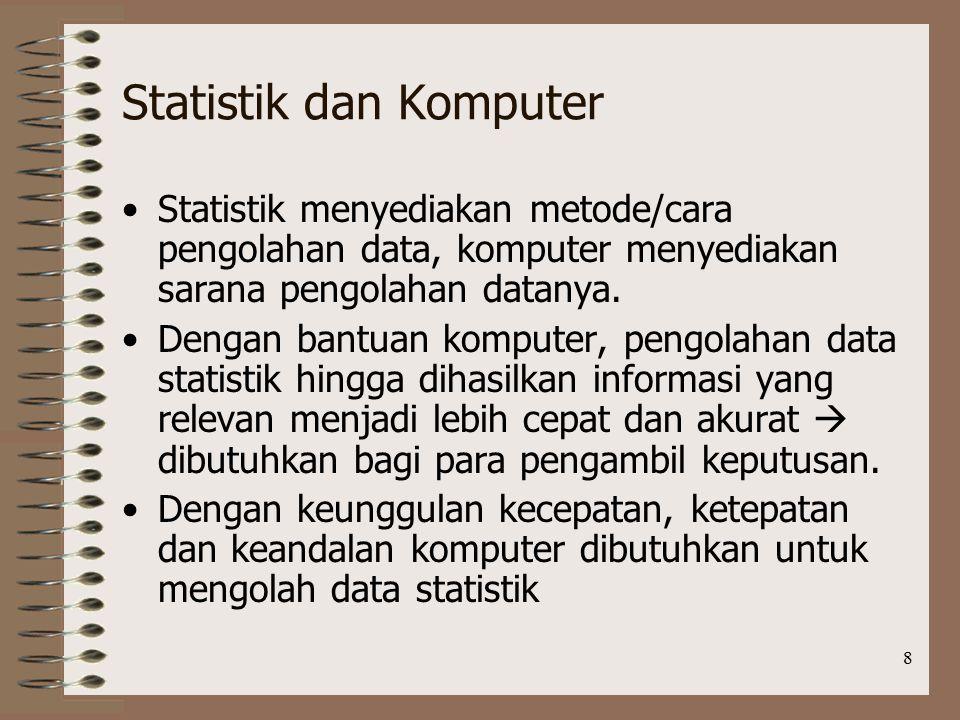 8 Statistik dan Komputer Statistik menyediakan metode/cara pengolahan data, komputer menyediakan sarana pengolahan datanya.