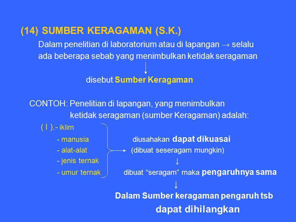 (14) SUMBER KERAGAMAN (S.K.) Dalam penelitian di laboratorium atau di lapangan → selalu ada beberapa sebab yang menimbulkan ketidak seragaman disebut