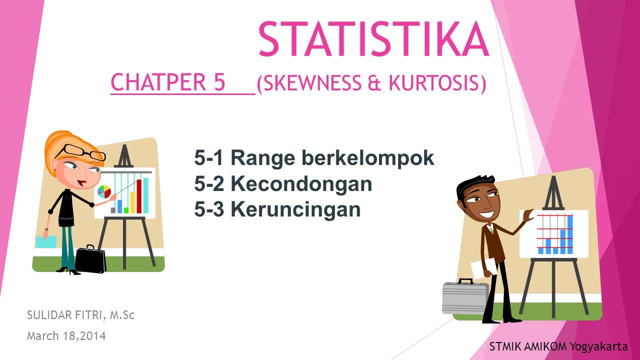 STATISTIKA CHATPER 5 (SKEWNESS & KURTOSIS) SULIDAR FITRI, M.Sc March 18,2014 5-1 Range berkelompok 5-2 Kecondongan 5-3 Keruncingan STMIK AMIKOM Yogyak