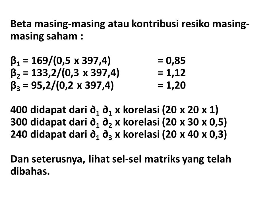 Beta masing-masing atau kontribusi resiko masing- masing saham : β 1 = 169/(0,5 x 397,4)= 0,85 β 2 = 133,2/(0,3 x 397,4) = 1,12 β 3 = 95,2/(0,2 x 397,4) = 1,20 400 didapat dari ∂ 1 ∂ 1 x korelasi (20 x 20 x 1) 300 didapat dari ∂ 1 ∂ 2 x korelasi (20 x 30 x 0,5) 240 didapat dari ∂ 1 ∂ 3 x korelasi (20 x 40 x 0,3) Dan seterusnya, lihat sel-sel matriks yang telah dibahas.