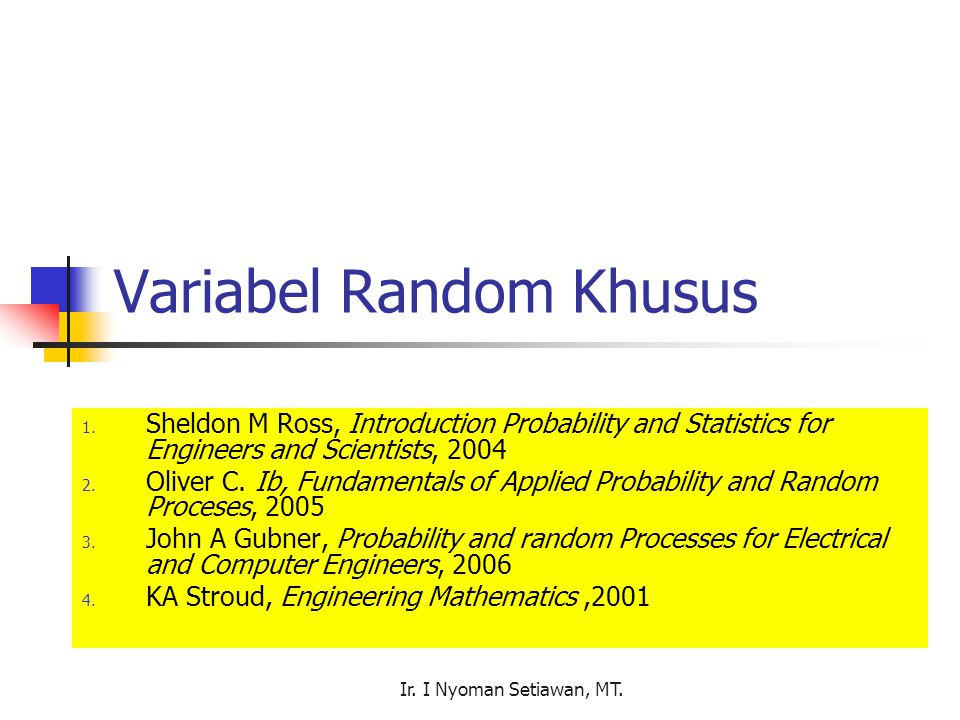 Ir. I Nyoman Setiawan, MT. Variabel Random Khusus 1. Sheldon M Ross, Introduction Probability and Statistics for Engineers and Scientists, 2004 2. Oli