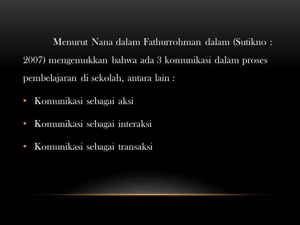 Menurut Nana dalam Fathurrohman dalam (Sutikno : 2007) mengemukkan bahwa ada 3 komunikasi dalam proses pembelajaran di sekolah, antara lain : Komunika