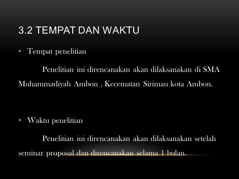 3.2 TEMPAT DAN WAKTU Tempat penelitian Penelitian ini direncanakan akan dilaksanakan di SMA Muhammadiyah Ambon, Kecematan Sirimau kota Ambon. Waktu pe