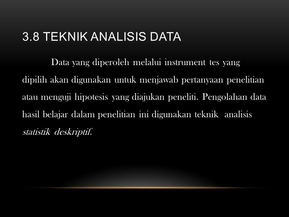3.8 TEKNIK ANALISIS DATA Data yang diperoleh melalui instrument tes yang dipilih akan digunakan untuk menjawab pertanyaan penelitian atau menguji hipo