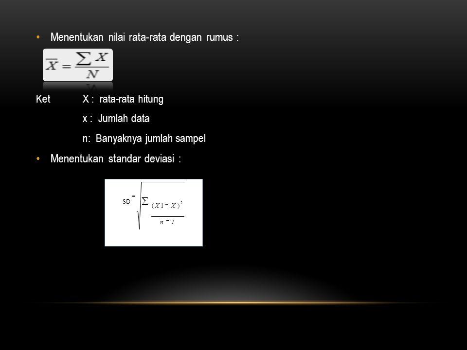 Menentukan nilai rata-rata dengan rumus : Ket X : rata-rata hitung x : Jumlah data n: Banyaknya jumlah sampel Menentukan standar deviasi : SD =   