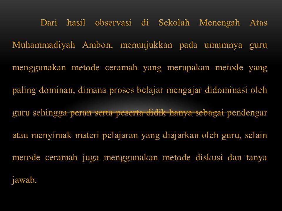 Dari hasil observasi di Sekolah Menengah Atas Muhammadiyah Ambon, menunjukkan pada umumnya guru menggunakan metode ceramah yang merupakan metode yang
